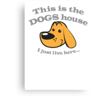 This is the DOGS house- I just live here! Canvas Print