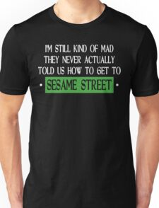 Im Still Kind Of Mad They Never Actually Told Us How To Get To Sesame Street Funny Geek Nerd Unisex T-Shirt