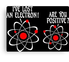 IVE LOST AN ELECTRON ARE YOU POSITIVE Funny Geek Nerd Canvas Print