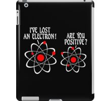 IVE LOST AN ELECTRON ARE YOU POSITIVE Funny Geek Nerd iPad Case/Skin