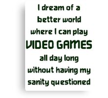 I dream of a better world where I can play VIDEO Canvas Print