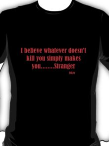 Joker - I believe whatever doesn't kill you simply makes you.....STRANGER T-Shirt