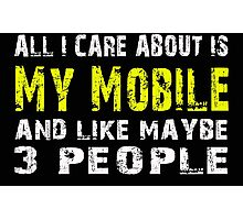 All I Care about is My Mobile and like maybe 3 people - T-shirts & Hoodies Photographic Print