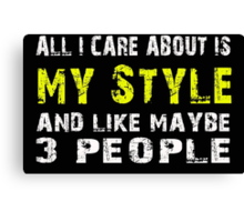 All I Care about is My Style and like maybe 3 people - T-shirts & Hoodies Canvas Print