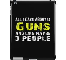 All I Care about is Guns and like maybe 3 people - T-shirts & Hoodies iPad Case/Skin
