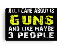 All I Care about is Guns and like maybe 3 people - T-shirts & Hoodies Canvas Print