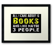 All I Care about is Books and like maybe 3 people - T-shirts & Hoodies Framed Print