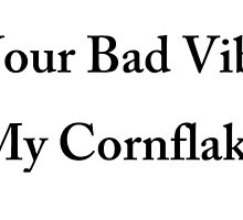 Get Your Bad Vibes Out My CornFlakes by PsyhcoRadioacti