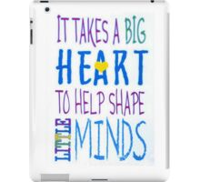 It Takes A Big Heart To Help Shape Little Minds-Available As Art Prints-Mugs,Cases,Duvets,T Shirts,Stickers,etc iPad Case/Skin