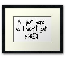 I'm just here so I won't get FINED! Framed Print