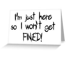 I'm just here so I won't get FINED! Greeting Card