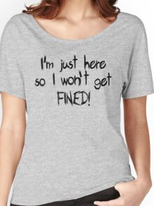 I'm just here so I won't get FINED! Women's Relaxed Fit T-Shirt