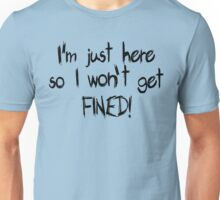 I'm just here so I won't get FINED! Unisex T-Shirt