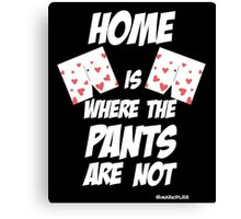 HOME is where the pants ARE NOT Canvas Print