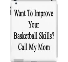 Want To Improve Your Basketball Skills? Call My Mom  iPad Case/Skin