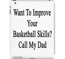 Want To Improve Your Basketball Skills? Call My Dad  iPad Case/Skin