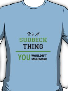 It's a SUDBECK thing, you wouldn't understand !! T-Shirt