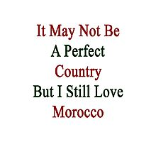 It May Not Be A Perfect Country But I Still Love Morocco  Photographic Print