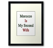 Morocco Is My Second Wife  Framed Print
