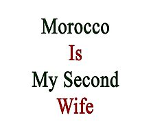 Morocco Is My Second Wife  Photographic Print
