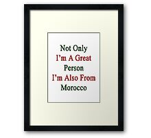 Not Only I'm A Great Person I'm Also From Morocco  Framed Print
