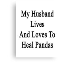 My Husband Lives And Loves To Heal Pandas  Canvas Print