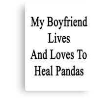 My Boyfriend Lives And Loves To Heal Pandas  Canvas Print