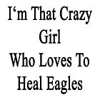 I'm That Crazy Girl Who Loves To Heal Eagles  by supernova23
