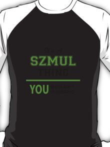 It's a SZMUL thing, you wouldn't understand !! T-Shirt
