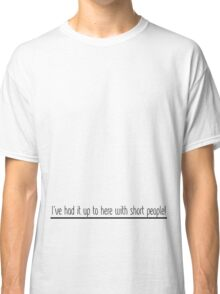 I've Had It Up To Here With Short People! (Black Font) Classic T-Shirt