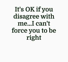 It's OK if you disagree with me...I can't force yo Unisex T-Shirt