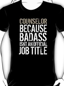 Must-Have 'Counselor because Badass Isn't an Official Job Title' Tshirt, Accessories and Gifts T-Shirt