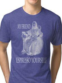 My friends....espresso yourself Tri-blend T-Shirt