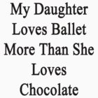 My Daughter Loves Ballet More Than She Loves Chocolate  by supernova23