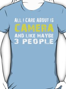 All I Care about is CAMERA and like maybe 3 people - T-shirts & Hoodies T-Shirt