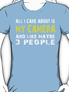 All I Care about is MY CAMERA and like maybe 3 people - T-shirts & Hoodies T-Shirt