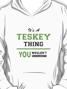 It's a TESKEY thing, you wouldn't understand !! T-Shirt