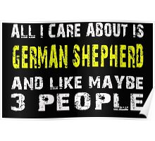 All I Care about is GERMAN SHEPHERD and like maybe 3 people - T-shirts & Hoodies Poster