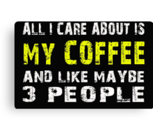 All I Care about is MY COFFEE and like maybe 3 people - T-shirts & Hoodies Canvas Print