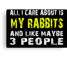 All I Care about is MY RABBITS and like maybe 3 people - T-shirts & Hoodies Canvas Print