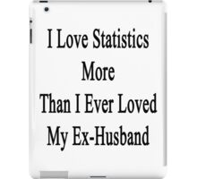 I Love Statistics More Than I Ever Loved My Ex-Husband  iPad Case/Skin