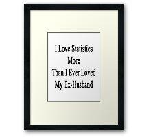 I Love Statistics More Than I Ever Loved My Ex-Husband  Framed Print