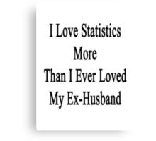 I Love Statistics More Than I Ever Loved My Ex-Husband  Canvas Print