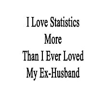 I Love Statistics More Than I Ever Loved My Ex-Husband  Photographic Print