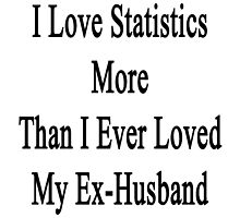 I Love Statistics More Than I Ever Loved My Ex-Husband  by supernova23