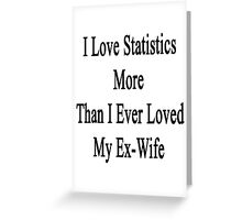 I Love Statistics More Than I Ever Loved My Ex-Wife  Greeting Card