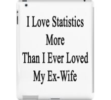 I Love Statistics More Than I Ever Loved My Ex-Wife  iPad Case/Skin