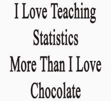 I Love Teaching Statistics More Than I Love Chocolate  by supernova23