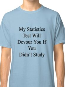 My Statistics Test Will Devour You If You Didn't Study  Classic T-Shirt