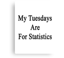 My Tuesdays Are For Statistics  Canvas Print